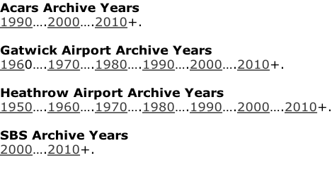 Acars Archive Years 1990….2000….2010+.  Gatwick Airport Archive Years 1960….1970….1980….1990….2000….2010+.  Heathrow Airport Archive Years 1950….1960….1970….1980….1990….2000….2010+.  SBS Archive Years 2000….2010+.